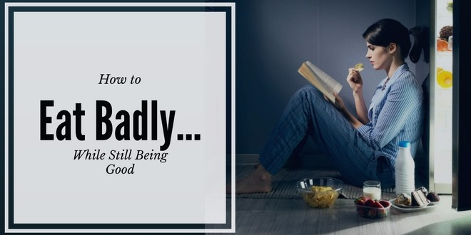 How to Eat Badly...While Still Being Good